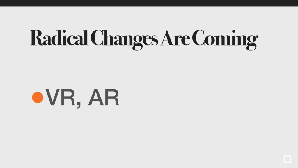 Radical Changes Are Coming •VR, AR