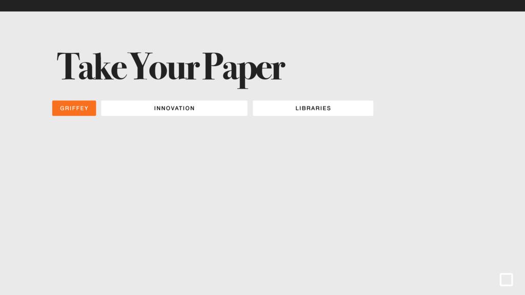 INNOVATI ON LIBR ARI ES GRIFFEY Take Your Paper