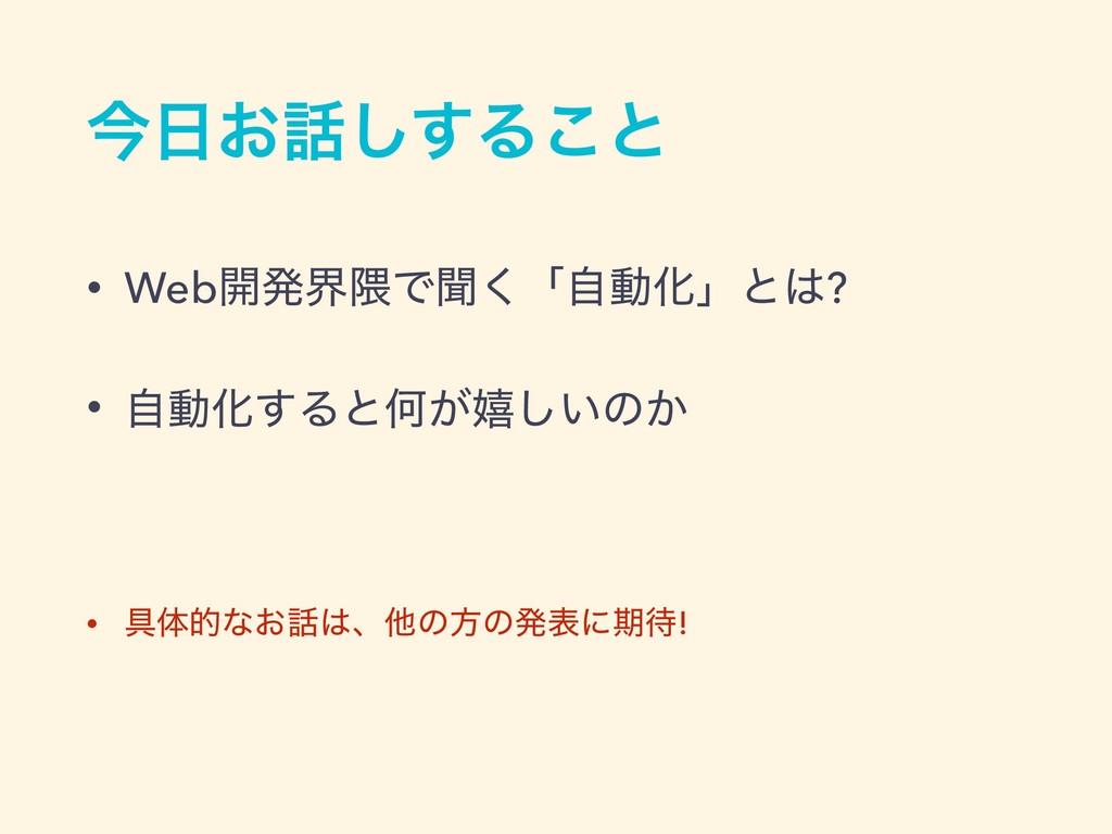 ࠓ͓͢͠Δ͜ͱ • Web։ൃք۾Ͱฉ͘ʮࣗಈԽʯͱ? • ࣗಈԽ͢ΔͱԿ͕خ͍͠ͷ͔ ...