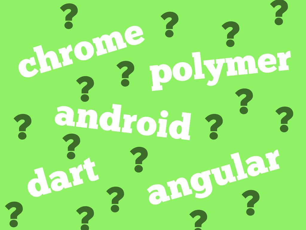 ? chrome android dart polymer angular ? ? ? ? ?...