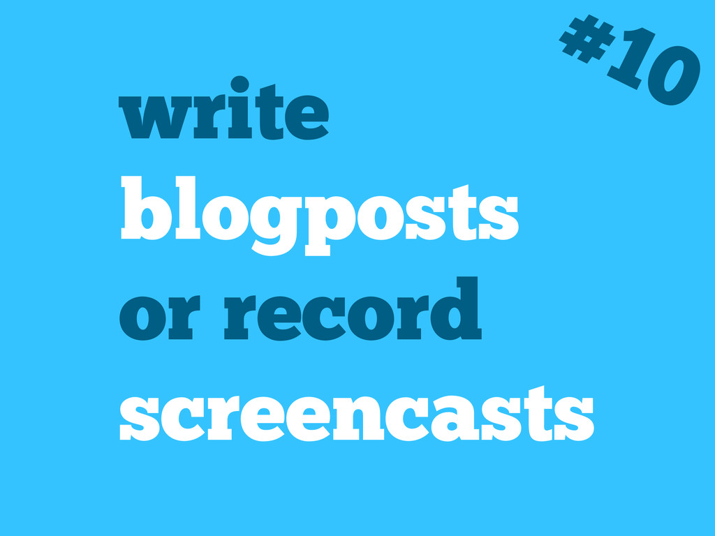 write blogposts or record screencasts #10