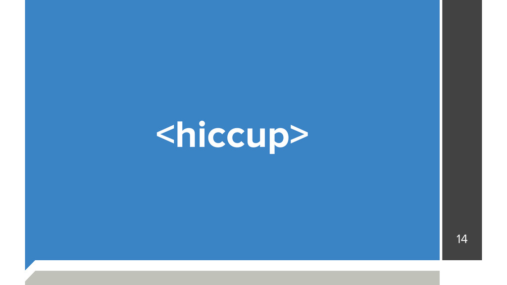 14 <hiccup>