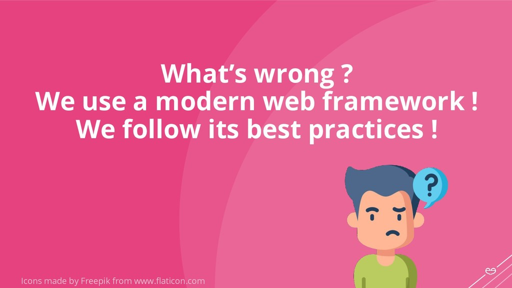 What's wrong ? We use a modern web framework ! ...