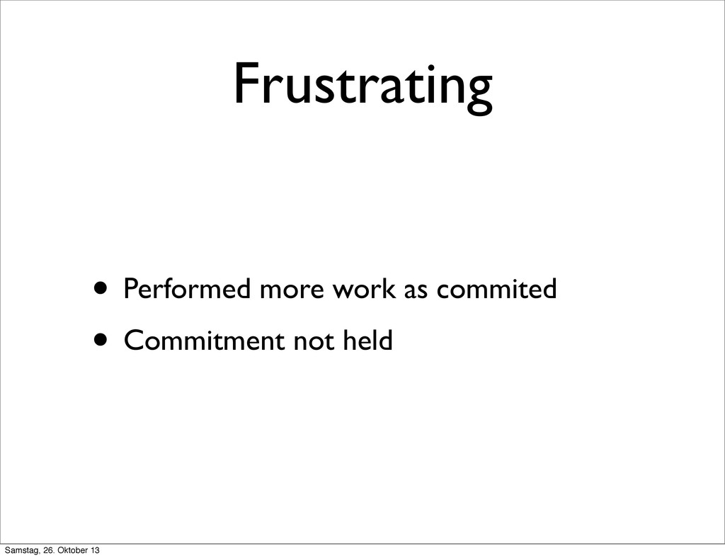 Frustrating • Performed more work as commited •...