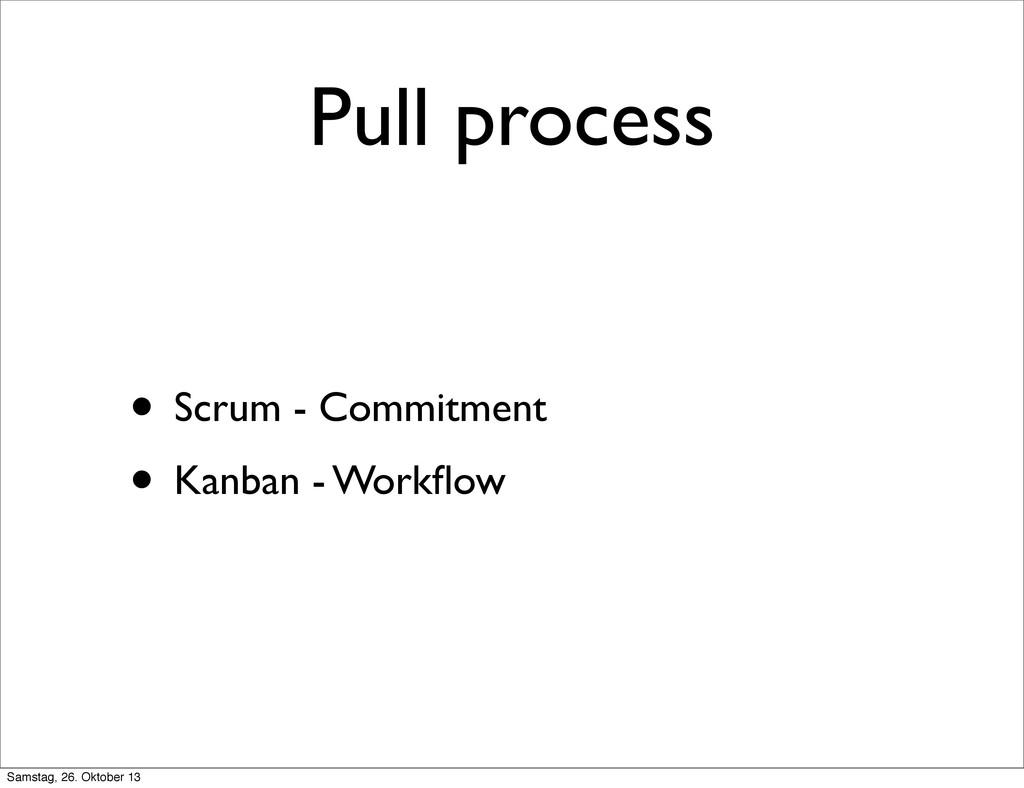 Pull process • Scrum - Commitment • Kanban - Wo...