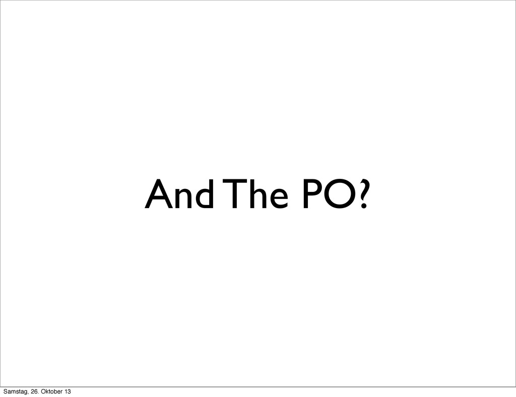 And The PO? Samstag, 26. Oktober 13