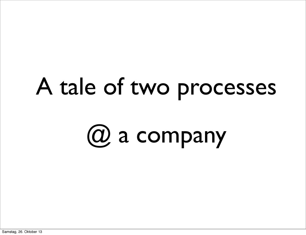 A tale of two processes @ a company Samstag, 26...