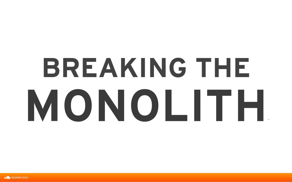 BREAKING THE MONOLITH ˝