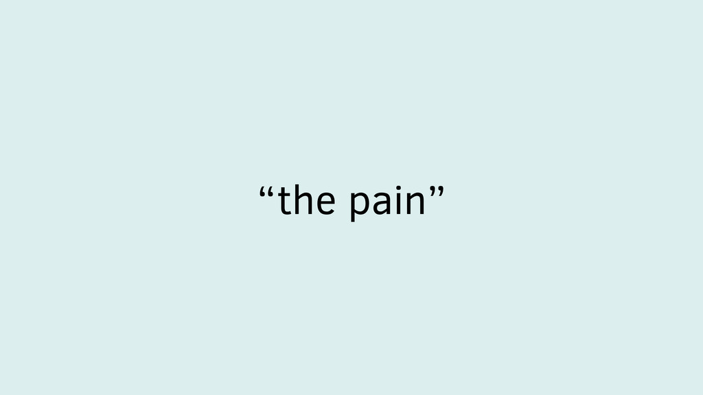 """the pain"""