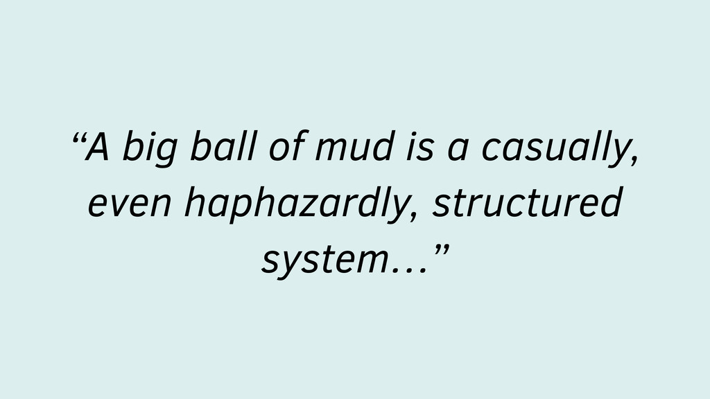 """A big ball of mud is a casually, even haphazar..."