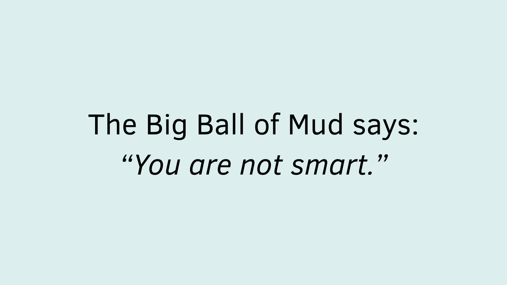 "The Big Ball of Mud says: ""You are not smart."""