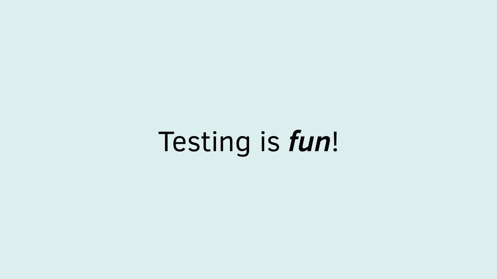 Testing is fun!