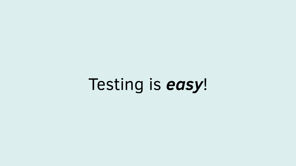 Testing is easy!