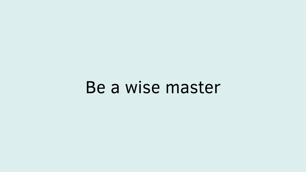 Be a wise master