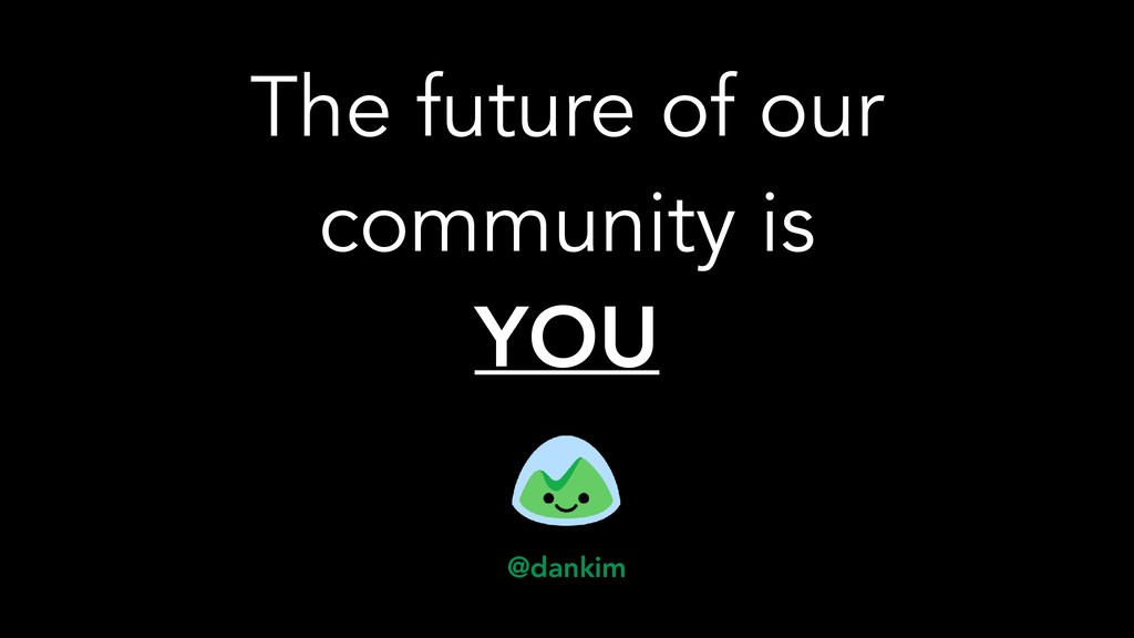 The future of our community is YOU @dankim