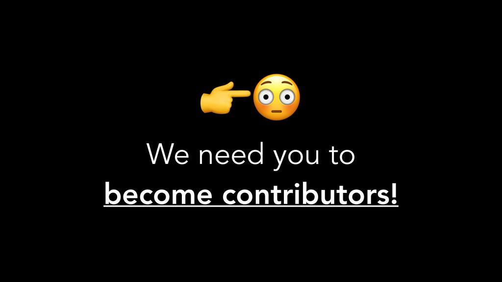We need you to become contributors!