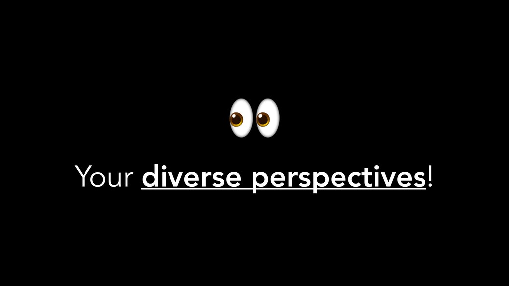 Your diverse perspectives!
