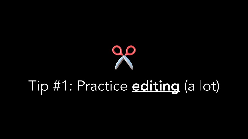 ✂ Tip #1: Practice editing (a lot)