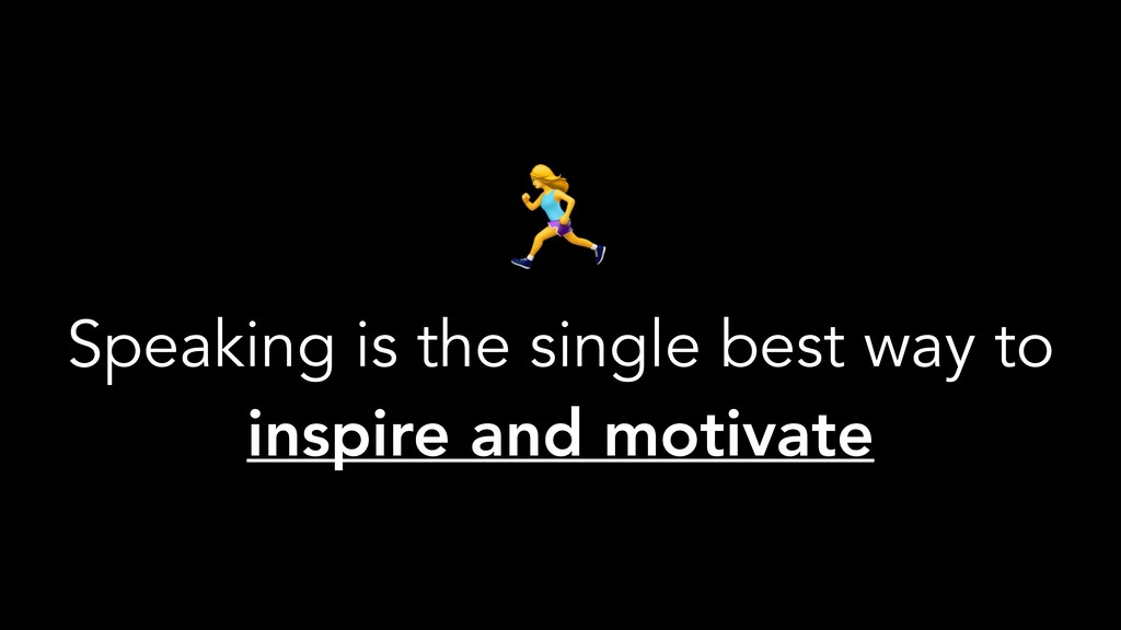 I Speaking is the single best way to inspire an...