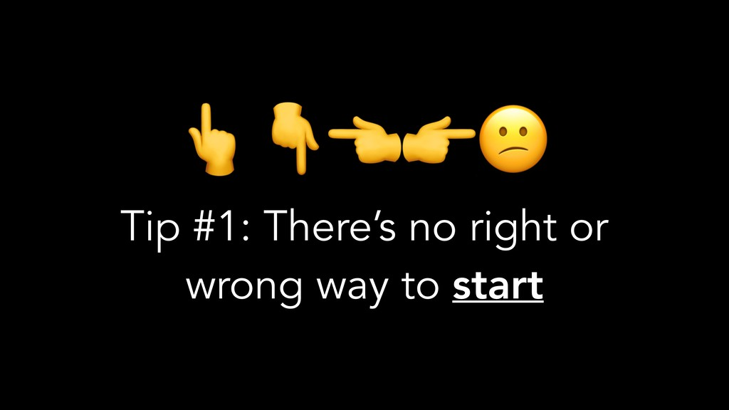 Tip #1: There's no right or wrong way to start