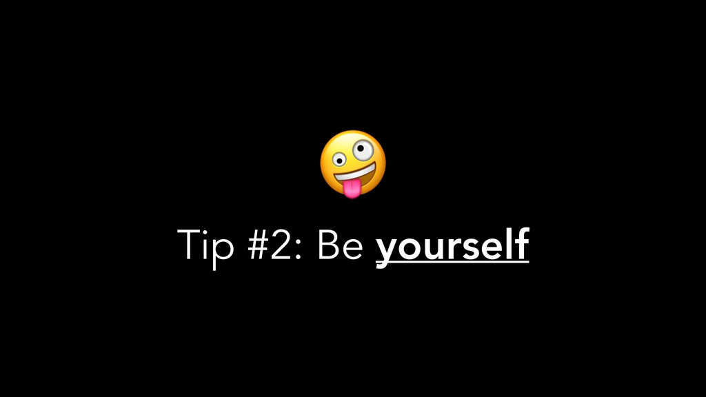 Tip #2: Be yourself