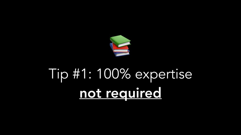 Tip #1: 100% expertise not required
