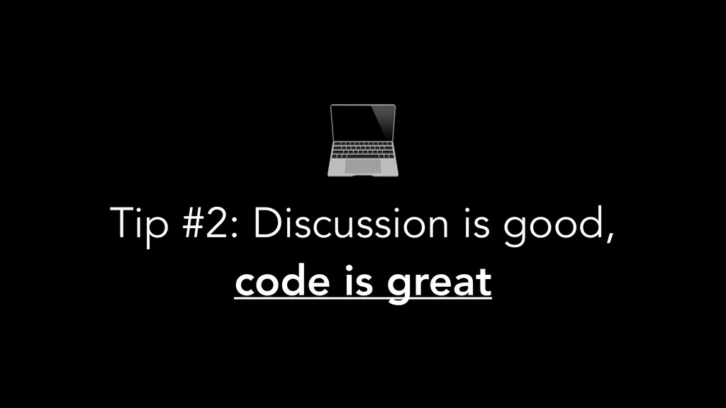 Tip #2: Discussion is good, code is great