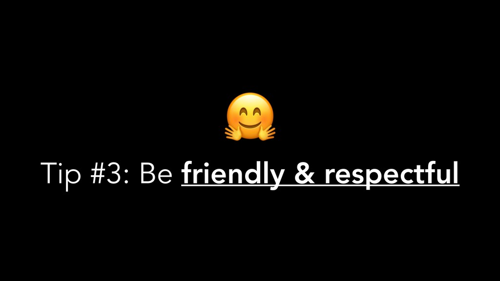 Tip #3: Be friendly & respectful