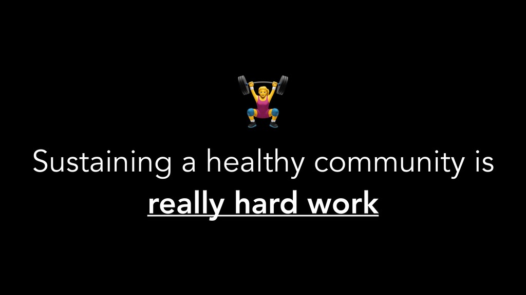( Sustaining a healthy community is really hard...