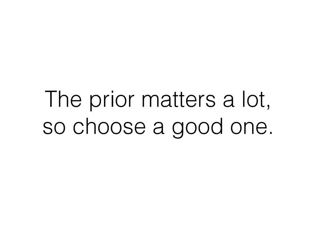 The prior matters a lot, so choose a good one.