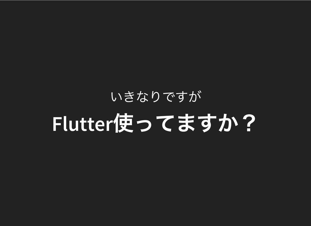 いきなりですが Flutter 使ってますか? Flutter 使ってますか?