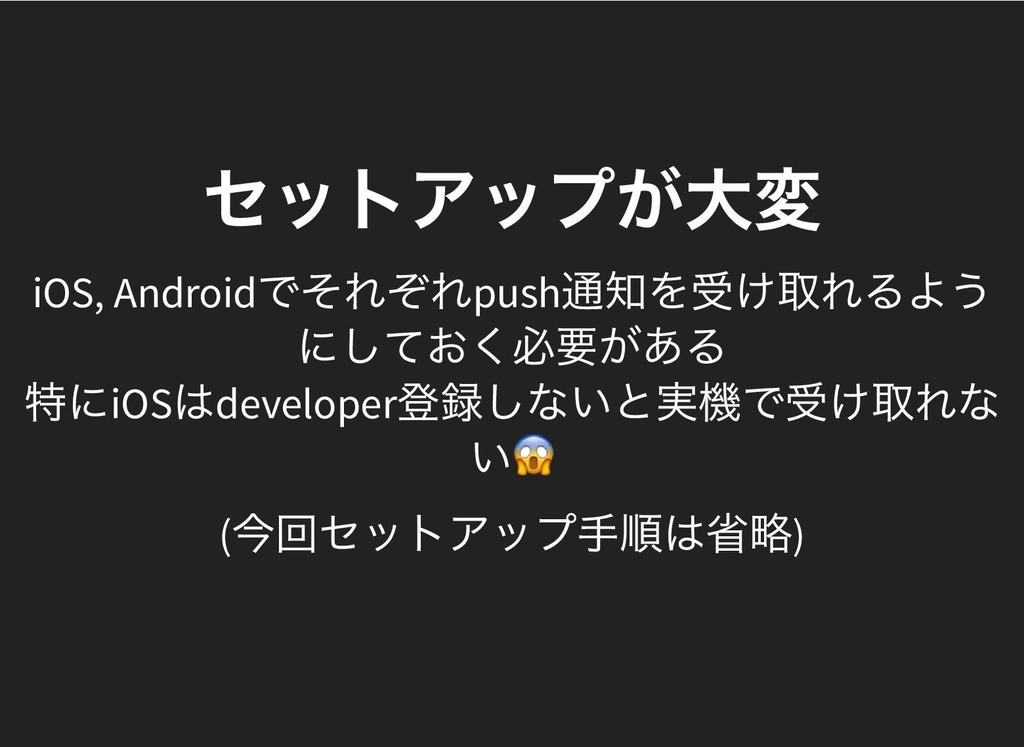 セットアップが大変 セットアップが大変 iOS, Android でそれぞれpush 通知を受...
