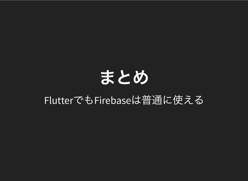 まとめ まとめ Flutter でもFirebase は普通に使える