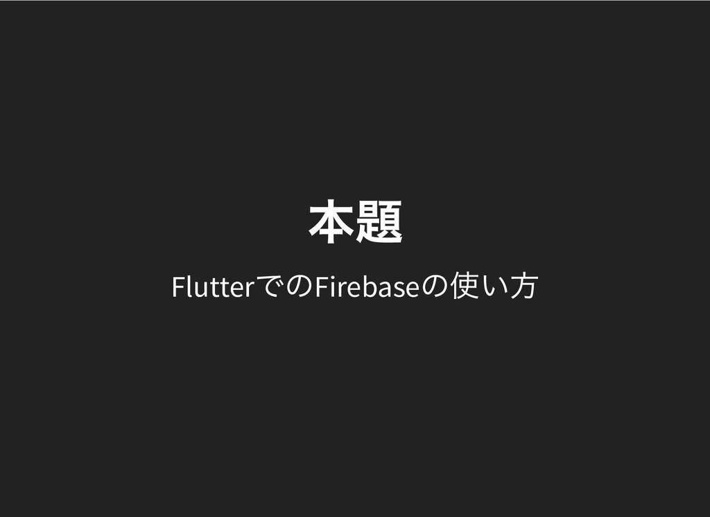 本題 本題 Flutter でのFirebase の使い方
