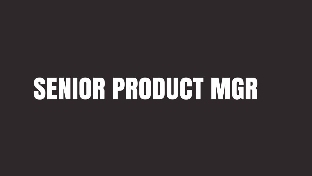 SENIOR PRODUCT MGR
