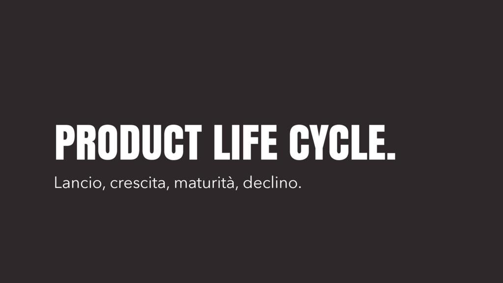 PRODUCT LIFE CYCLE. Lancio, crescita, maturità,...