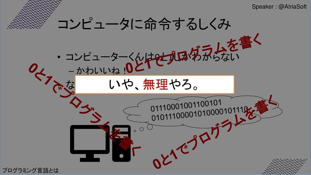プログラミング言語とは コンピュータに命令するしくみ • コンピューターくんは0と1しかわから...