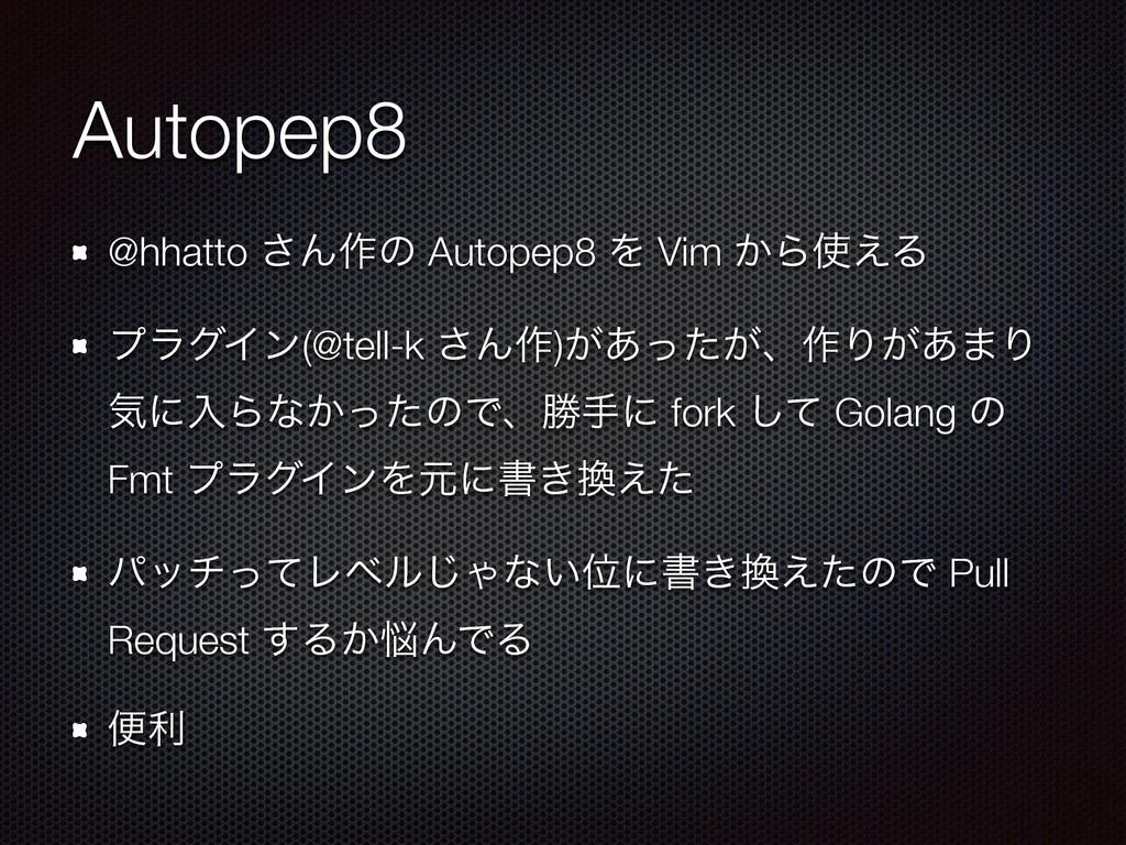 Autopep8 @hhatto ͞Μ࡞ͷ Autopep8 Λ Vim ͔Β͑Δ ϓϥάΠ...