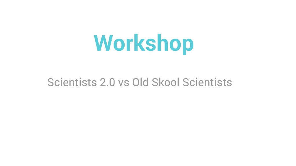 Workshop Scientists 2.0 vs Old Skool Scientists