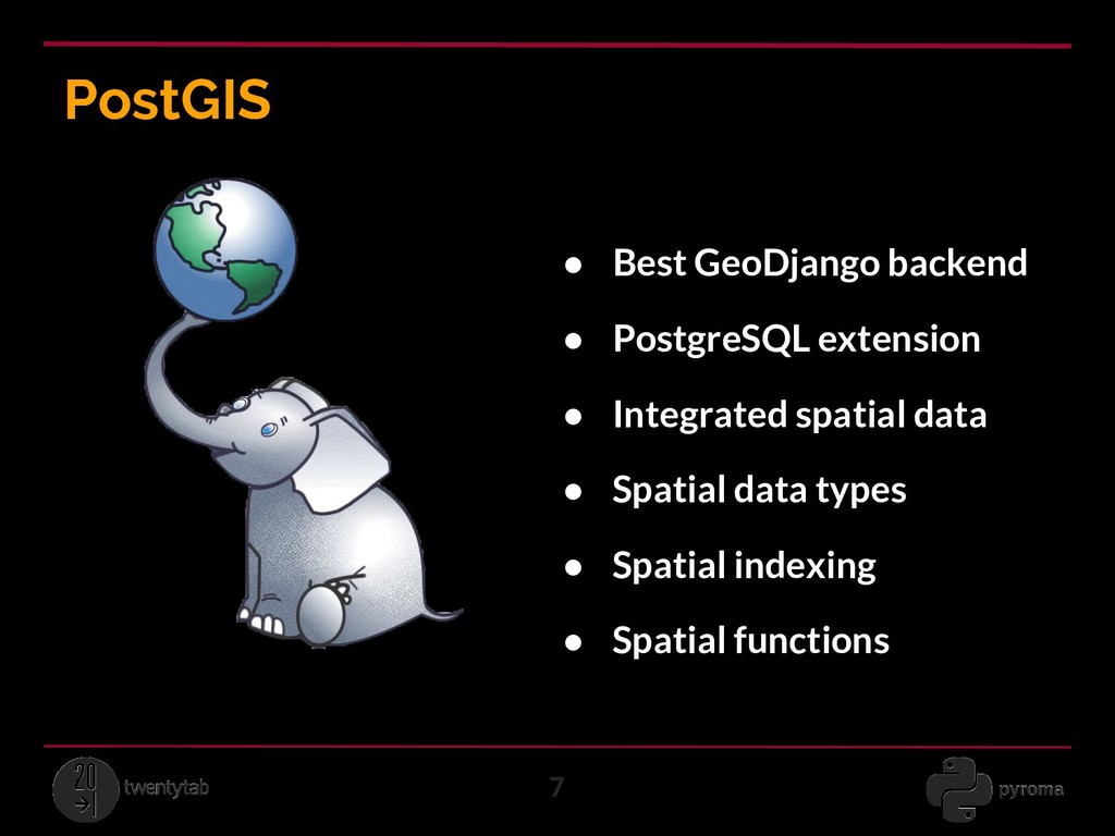 PostGIS 7 ● Best GeoDjango backend ● PostgreSQL...