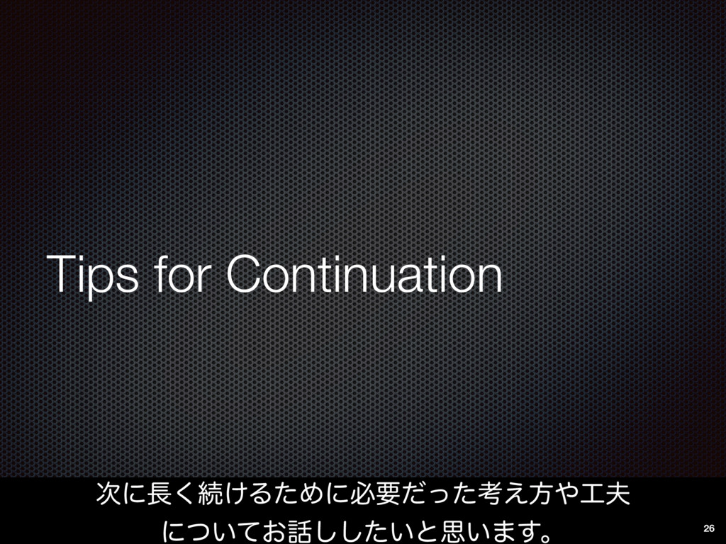 Tips for Continuation ࣍ʹ௕͘ଓ͚ΔͨΊʹඞཁͩͬͨߟ͑ํ΍޻෉ ʹͭ...