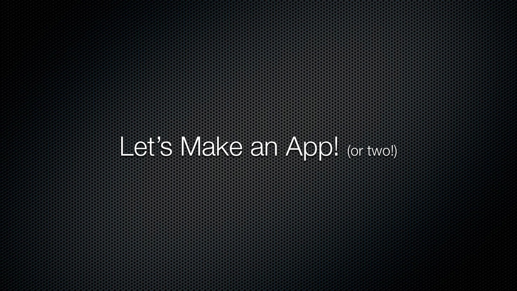 Let's Make an App! (or two!)