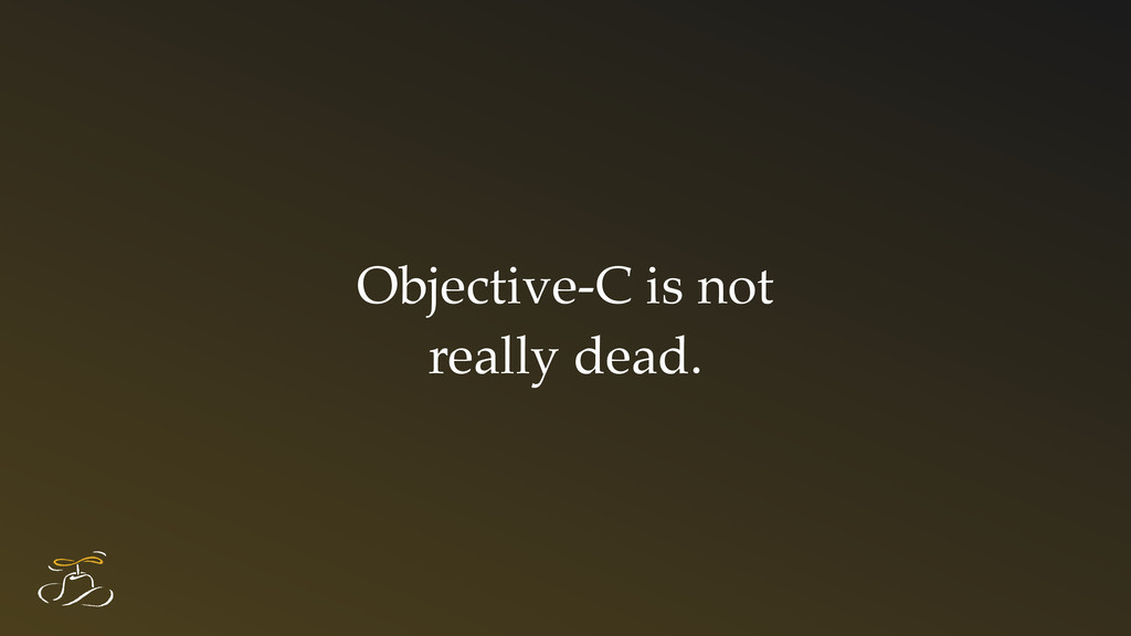 Objective-C is not really dead.