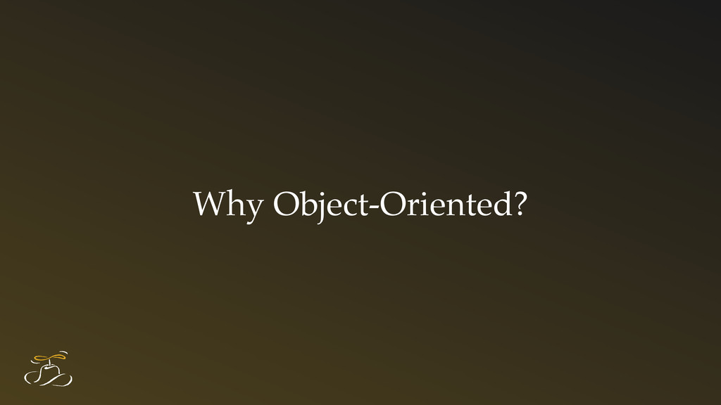 Why Object-Oriented?