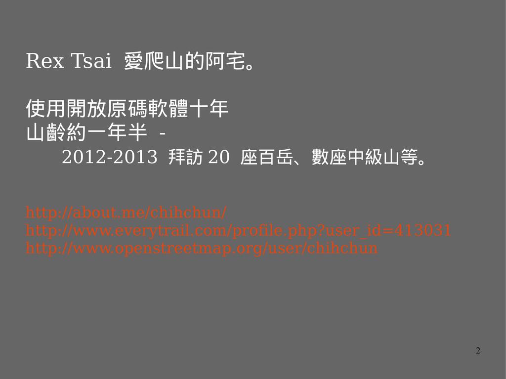 2 Rex Tsai 愛爬山的阿宅。 使用開放原碼軟體十年 山齡約一年半 - 2012-201...