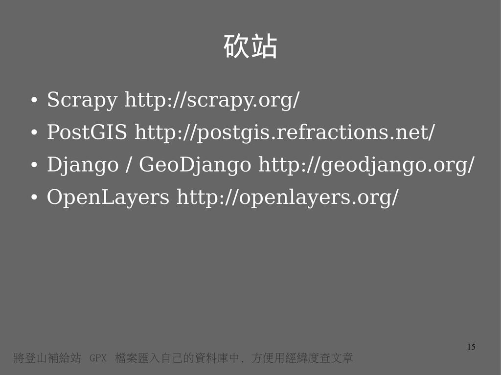 15 砍站 ● Scrapy http://scrapy.org/ ● PostGIS htt...