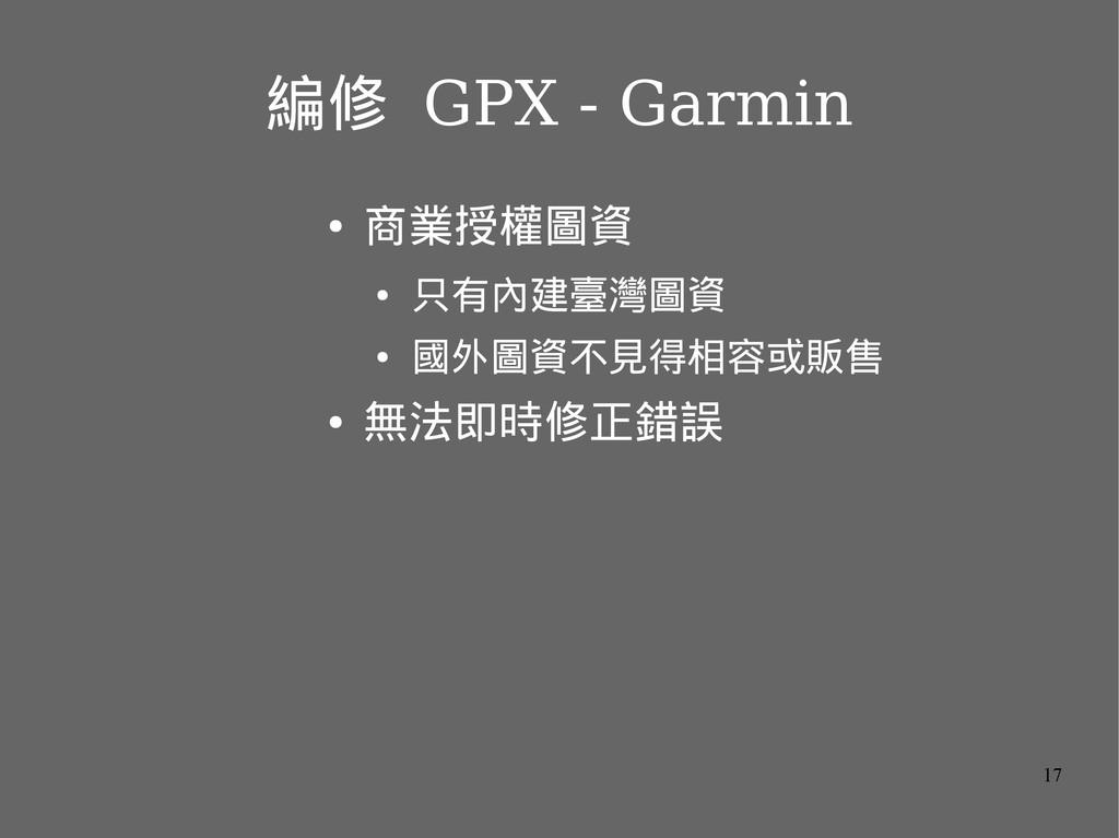 17 編修 GPX - Garmin ● 商業授權圖資 ● 只有內建臺灣圖資 ● 國外圖資不見...
