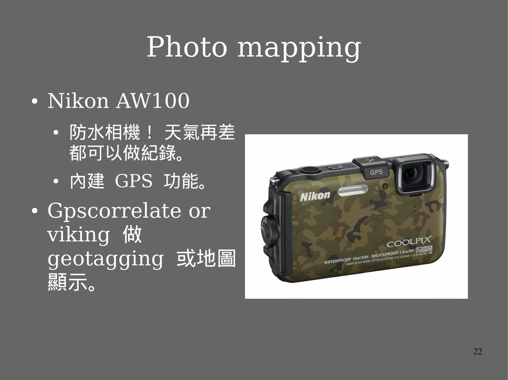 22 Photo mapping ● Nikon AW100 ● 防水相機! 天氣再差 都可以...