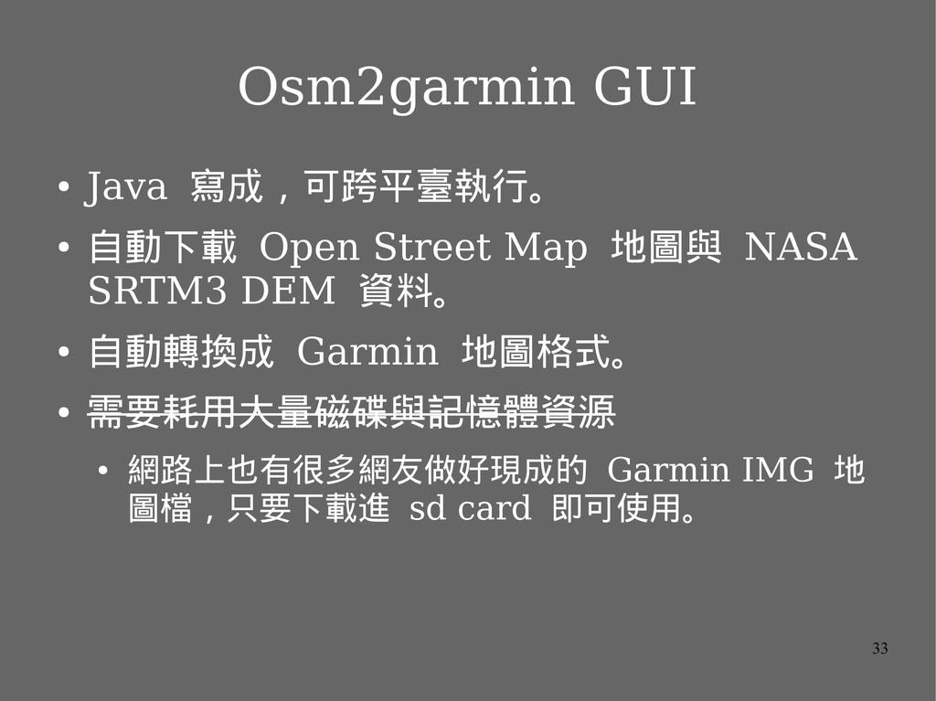 33 Osm2garmin GUI ● Java 寫成,可跨平臺執行。 ● 自動下載 Open...