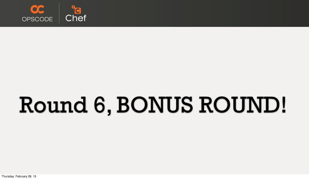 Round 6, BONUS ROUND! Thursday, February 28, 13